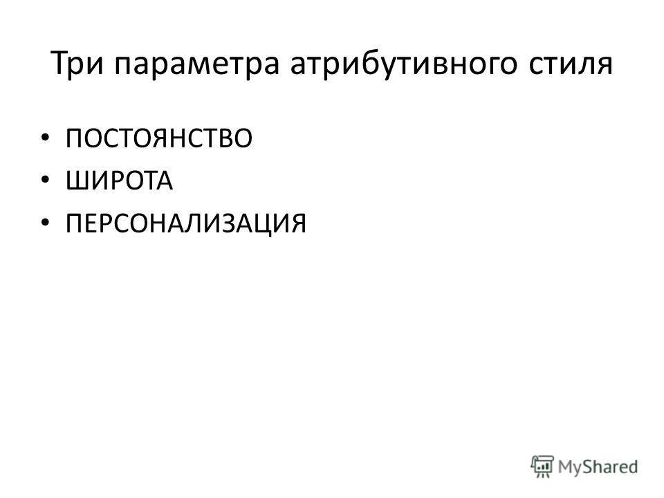 Три параметра атрибутивного стиля ПОСТОЯНСТВО ШИРОТА ПЕРСОНАЛИЗАЦИЯ