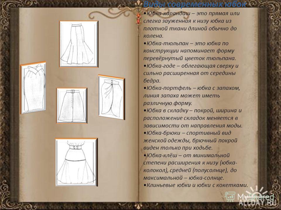 Виды современных юбок Юбка-карандаш – это прямая или слегка зауженная к низу юбка из плотной ткани длиной обычно до колена. Юбка-тюльпан – это юбка по конструкции напоминает форму перевёрнутый цветок тюльпана. Юбка-годе – облегающая сверху и сильно р