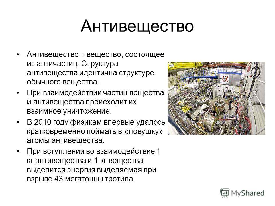 Антивещество Антивещество – вещество, состоящее из античастиц. Структура антивещества идентична структуре обычного вещества. При взаимодействии частиц вещества и антивещества происходит их взаимное уничтожение. В 2010 году физикам впервые удалось кра