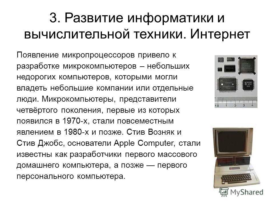 3. Развитие информатики и вычислительной техники. Интернет Появление микропроцессоров привело к разработке микрокомпьютеров – небольших недорогих компьютеров, которыми могли владеть небольшие компании или отдельные люди. Микрокомпьютеры, представител