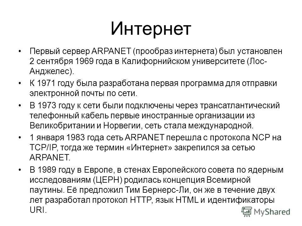 Интернет Первый сервер ARPANET (прообраз интернета) был установлен 2 сентября 1969 года в Калифорнийском университете (Лос- Анджелес). К 1971 году была разработана первая программа для отправки электронной почты по сети. В 1973 году к сети были подкл