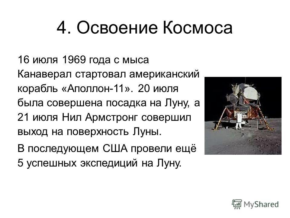 4. Освоение Космоса 16 июля 1969 года с мыса Канаверал стартовал американский корабль «Аполлон-11». 20 июля была совершена посадка на Луну, а 21 июля Нил Армстронг совершил выход на поверхность Луны. В последующем США провели ещё 5 успешных экспедици
