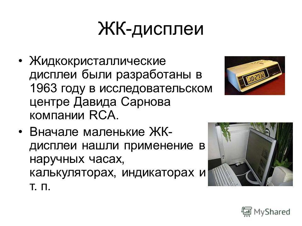 ЖК-дисплеи Жидкокристаллические дисплеи были разработаны в 1963 году в исследовательском центре Давида Сарнова компании RCA. Вначале маленькие ЖК- дисплеи нашли применение в наручных часах, калькуляторах, индикаторах и т. п.