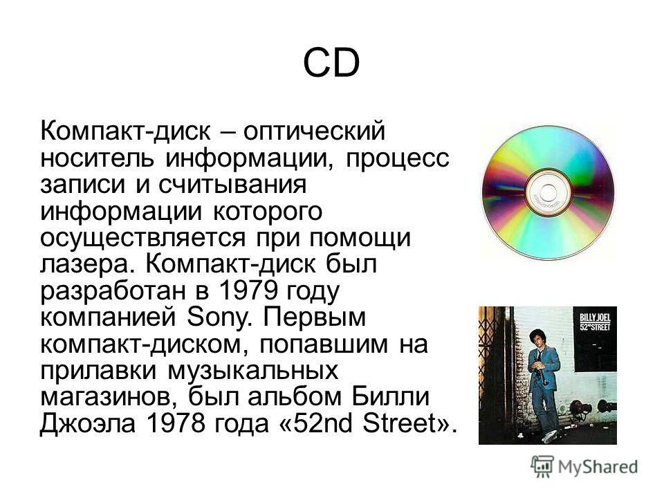 CD Компакт-диск – оптический носитель информации, процесс записи и считывания информации которого осуществляется при помощи лазера. Компакт-диск был разработан в 1979 году компанией Sony. Первым компакт-диском, попавшим на прилавки музыкальных магази