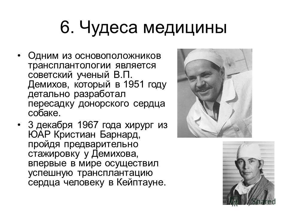 6. Чудеса медицины Одним из основоположников трансплантологии является советский ученый В.П. Демихов, который в 1951 году детально разработал пересадку донорского сердца собаке. 3 декабря 1967 года хирург из ЮАР Кристиан Барнард, пройдя предварительн
