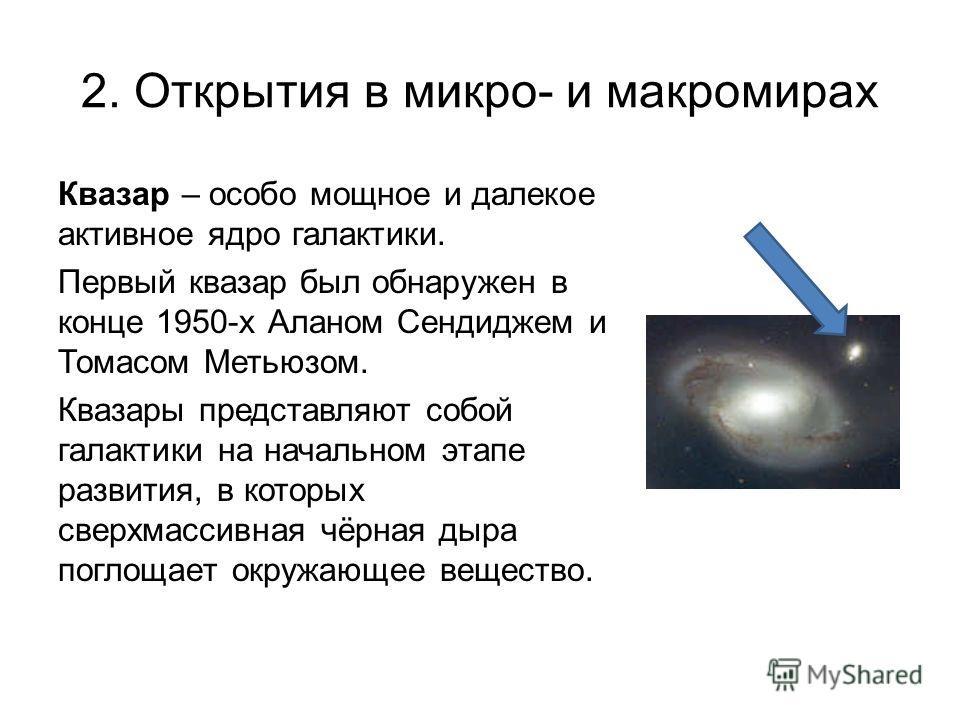 2. Открытия в микро- и макромирах Квазар – особо мощное и далекое активное ядро галактики. Первый квазар был обнаружен в конце 1950-х Аланом Сендиджем и Томасом Метьюзом. Квазары представляют собой галактики на начальном этапе развития, в которых све