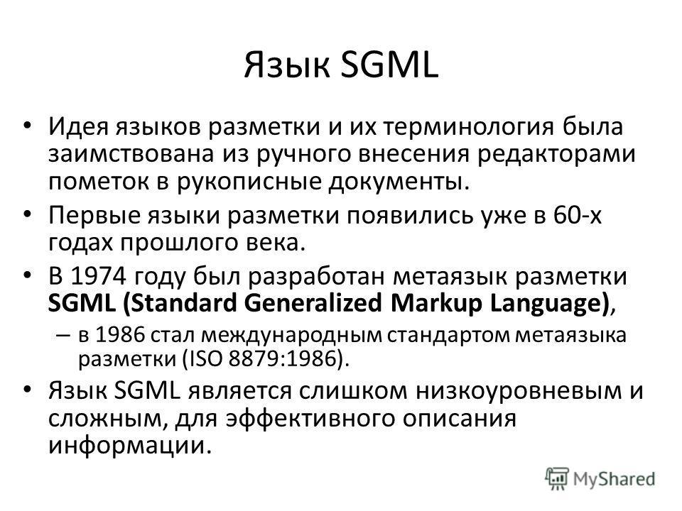 Язык SGML Идея языков разметки и их терминология была заимствована из ручного внесения редакторами пометок в рукописные документы. Первые языки разметки появились уже в 60-х годах прошлого века. В 1974 году был разработан метаязык разметки SGML (Stan