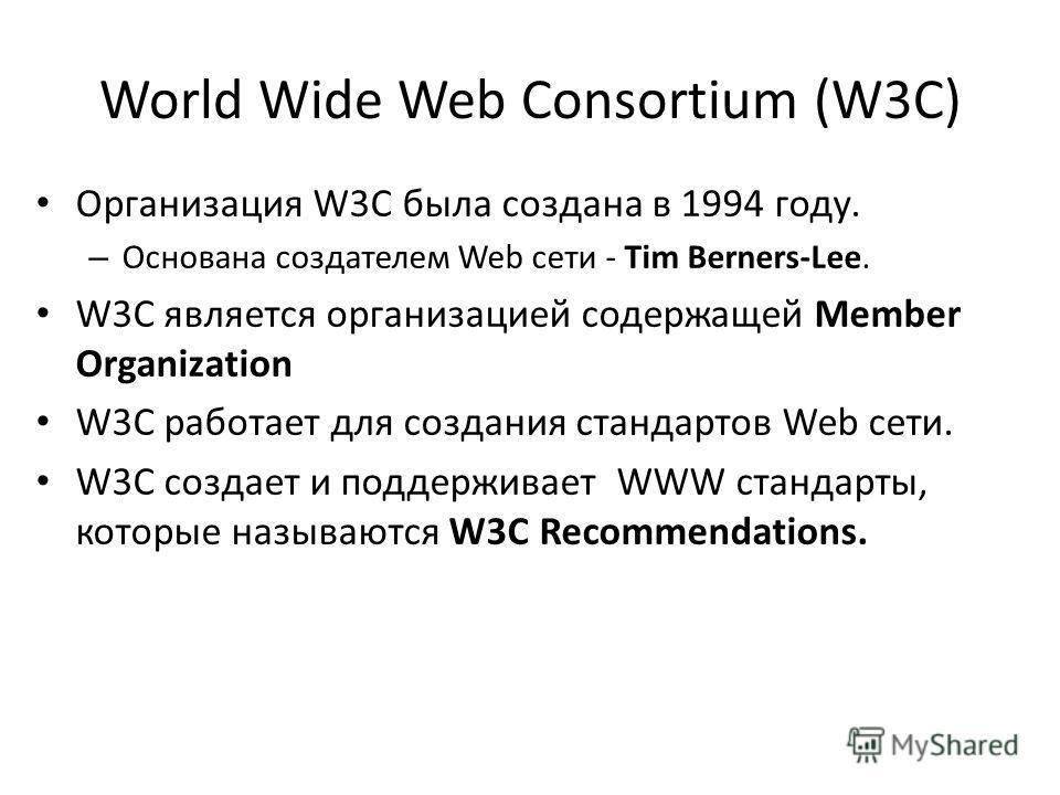 World Wide Web Consortium (W3C) Организация W3C была создана в 1994 году. – Основана создателем Web сети - Tim Berners-Lee. W3C является организацией содержащей Member Organization W3C работает для создания стандартов Web сети. W3C создает и поддержи
