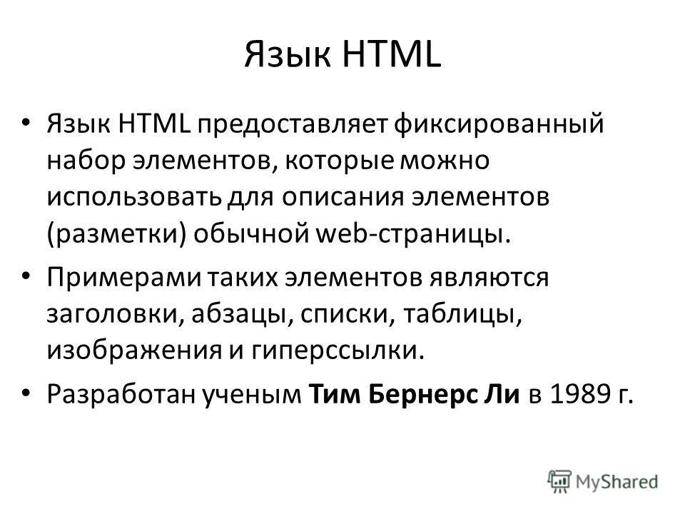 Язык HTML Язык HTML предоставляет фиксированный набор элементов, которые можно использовать для описания элементов (разметки) обычной web-страницы. Примерами таких элементов являются заголовки, абзацы, списки, таблицы, изображения и гиперссылки. Разр