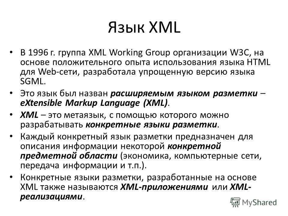 Язык XML В 1996 г. группа XML Working Group организации W3C, на основе положительного опыта использования языка HTML для Web-сети, разработала упрощенную версию языка SGML. Это язык был назван расширяемым языком разметки – eXtensible Markup Language