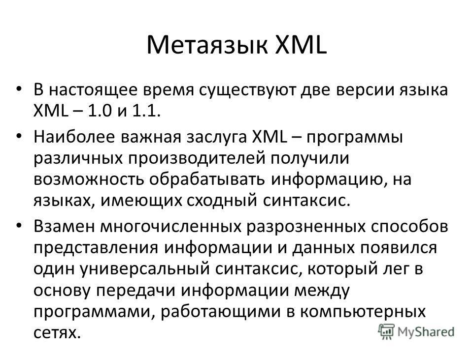 Метаязык XML В настоящее время существуют две версии языка XML – 1.0 и 1.1. Наиболее важная заслуга XML – программы различных производителей получили возможность обрабатывать информацию, на языках, имеющих сходный синтаксис. Взамен многочисленных раз