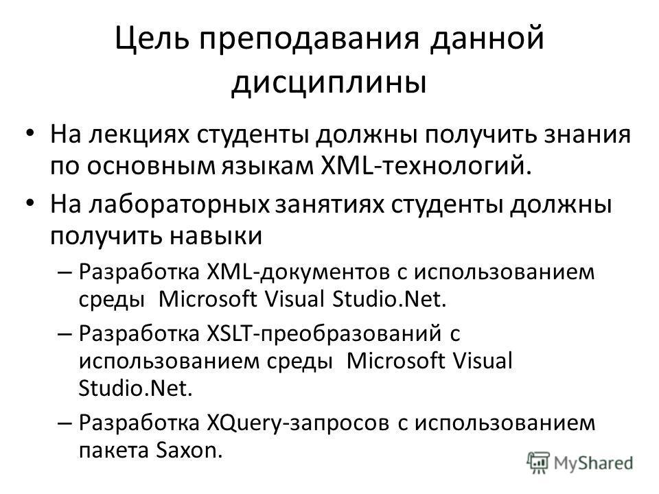 Цель преподавания данной дисциплины На лекциях студенты должны получить знания по основным языкам XML-технологий. На лабораторных занятиях студенты должны получить навыки – Разработка XML-документов с использованием среды Microsoft Visual Studio.Net.