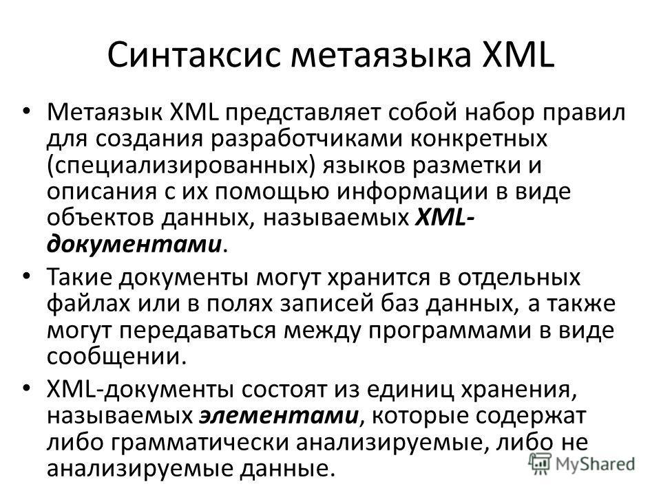 Синтаксис метаязыка XML Метаязык XML представляет собой набор правил для создания разработчиками конкретных (специализированных) языков разметки и описания с их помощью информации в виде объектов данных, называемых XML- документами. Такие документы м