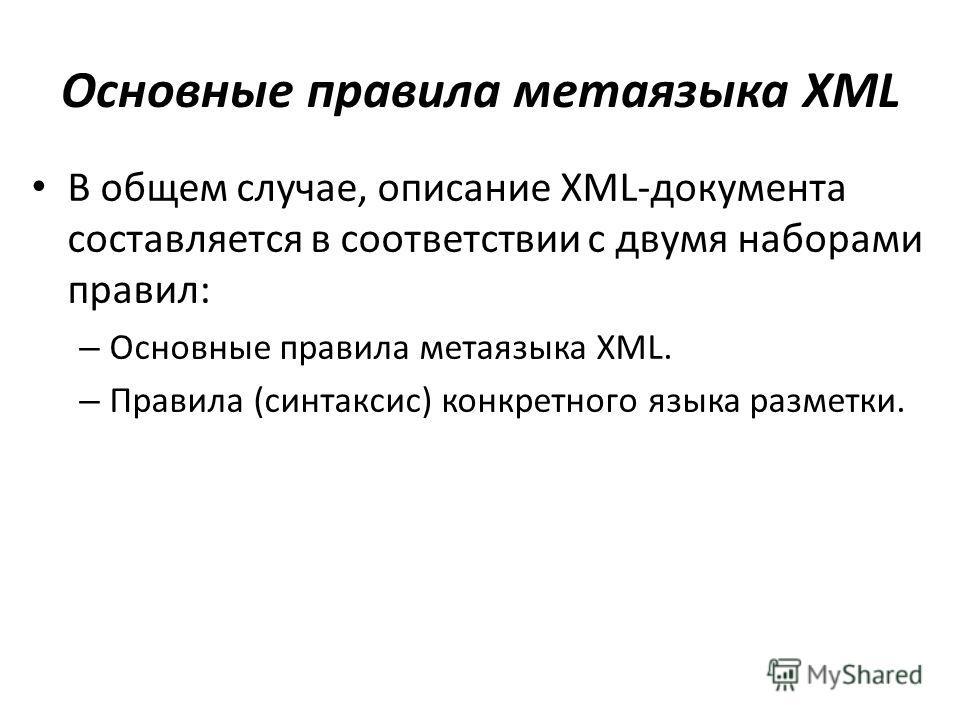 Основные правила метаязыка XML В общем случае, описание XML-документа составляется в соответствии с двумя наборами правил: – Основные правила метаязыка XML. – Правила (синтаксис) конкретного языка разметки.
