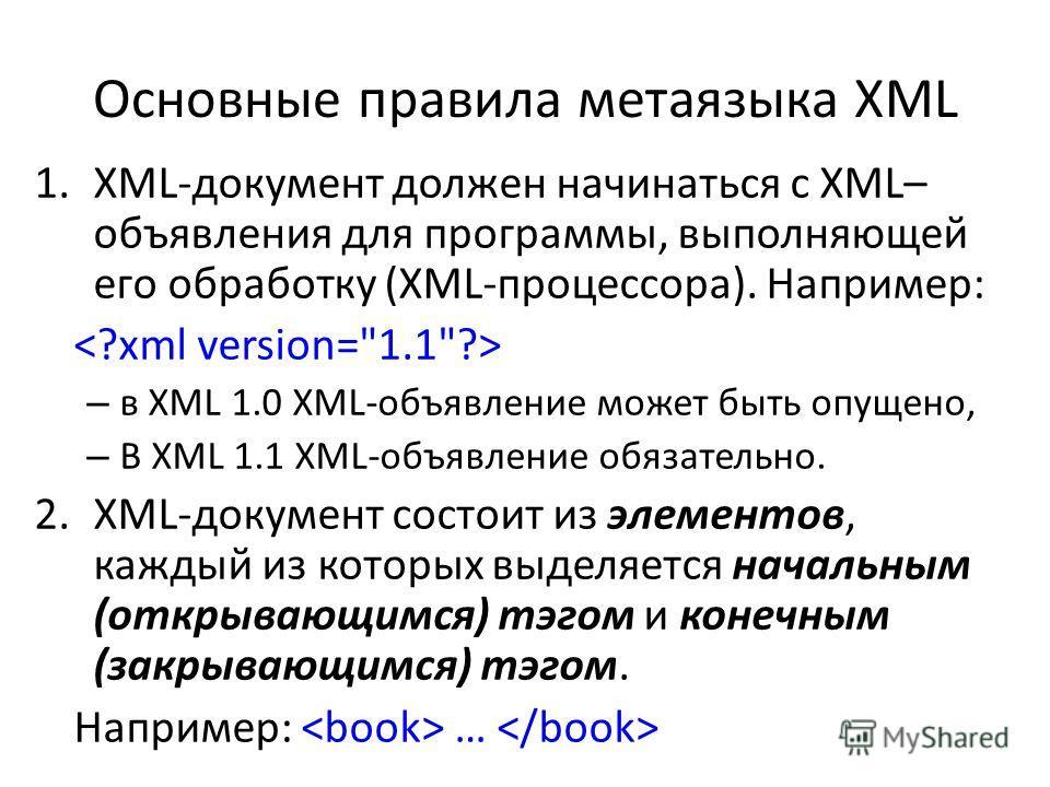 Основные правила метаязыка XML 1.XML-документ должен начинаться с XML– объявления для программы, выполняющей его обработку (XML-процессора). Например: – в XML 1.0 XML-объявление может быть опущено, – В XML 1.1 XML-объявление обязательно. 2.XML-докуме