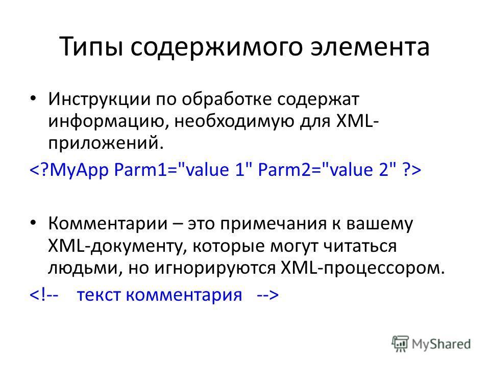 Типы содержимого элемента Инструкции по обработке содержат информацию, необходимую для XML- приложений. Комментарии – это примечания к вашему XML-документу, которые могут читаться людьми, но игнорируются XML-процессором.
