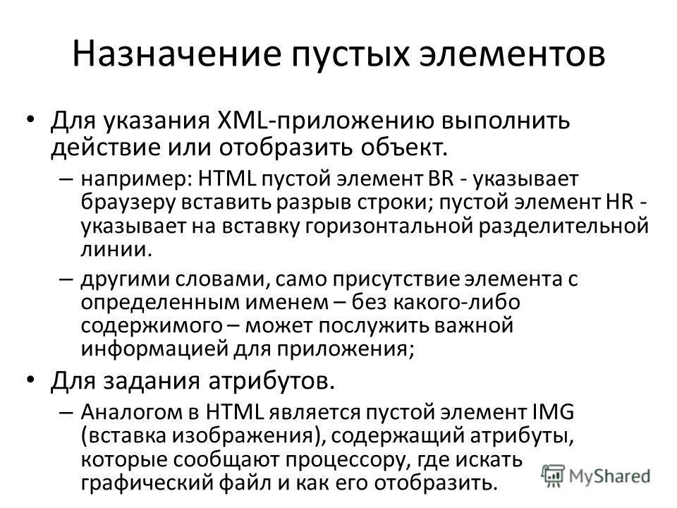 Назначение пустых элементов Для указания XML-приложению выполнить действие или отобразить объект. – например: HTML пустой элемент BR - указывает браузеру вставить разрыв строки; пустой элемент HR - указывает на вставку горизонтальной разделительной л