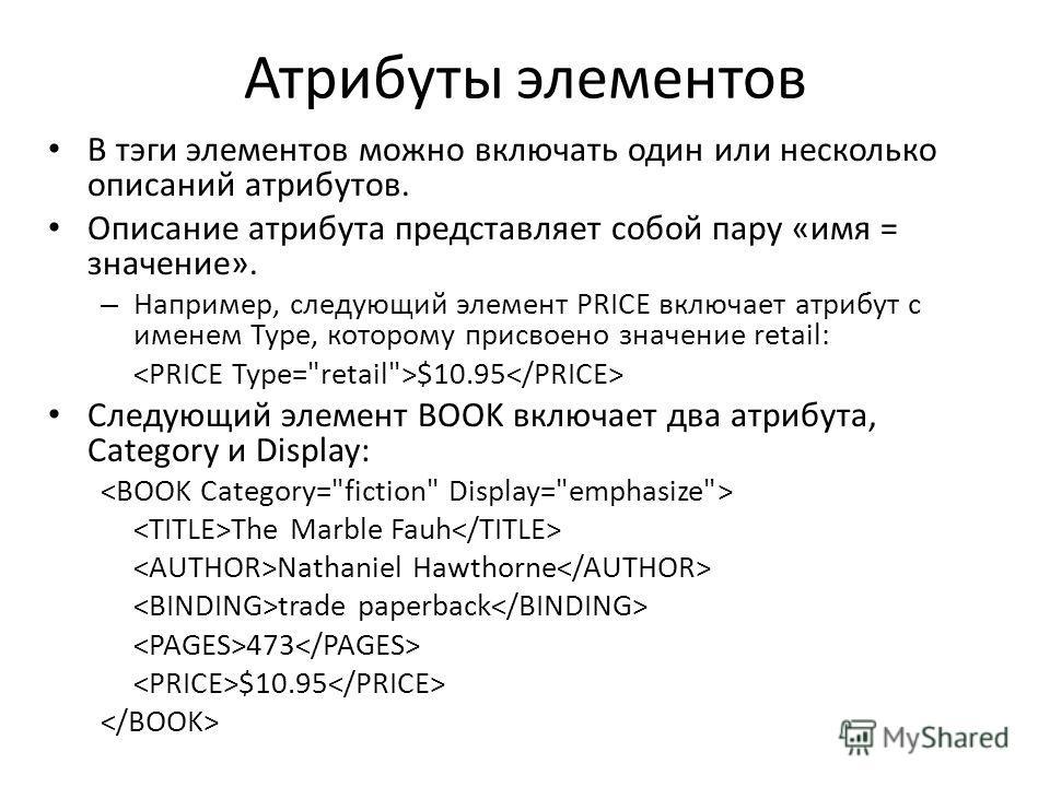 Атрибуты элементов В тэги элементов можно включать один или несколько описаний атрибутов. Описание атрибута представляет собой пару «имя = значение». – Например, следующий элемент PRICE включает атрибут с именем Type, которому присвоено значение reta