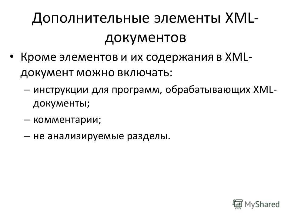 Дополнительные элементы XML- документов Кроме элементов и их содержания в XML- документ можно включать: – инструкции для программ, обрабатывающих XML- документы; – комментарии; – не анализируемые разделы.