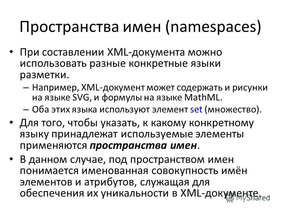Пространства имен (namespaces) При составлении XML-документа можно использовать разные конкретные языки разметки. – Например, XML-документ может содержать и рисунки на языке SVG, и формулы на языке MathML. – Оба этих языка используют элемент set (мно