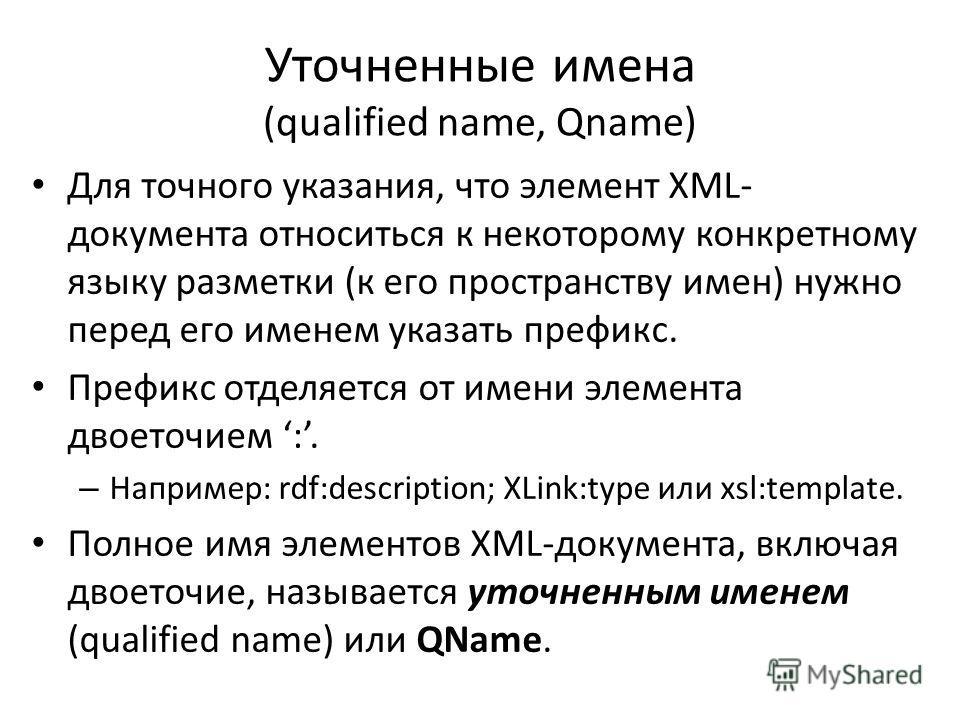 Уточненные имена (qualified name, Qname) Для точного указания, что элемент XML- документа относиться к некоторому конкретному языку разметки (к его пространству имен) нужно перед его именем указать префикс. Префикс отделяется от имени элемента двоето