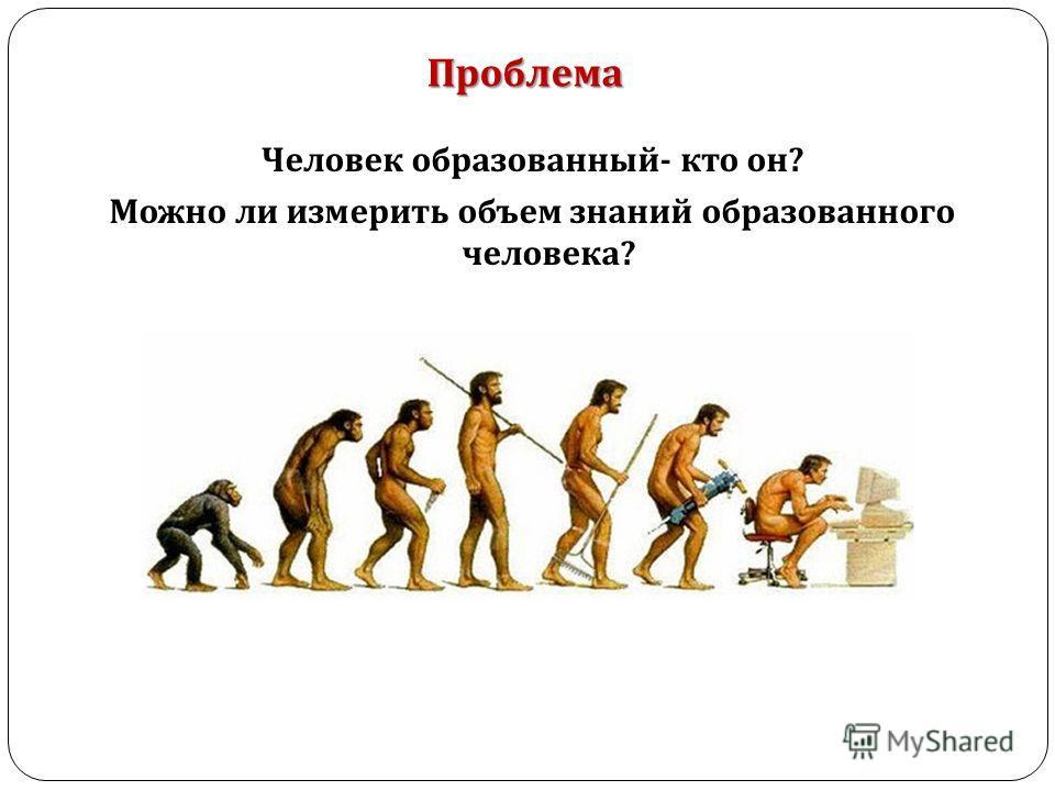 Человек образованный - кто он ? Можно ли измерить объем знаний образованного человека ? Проблема