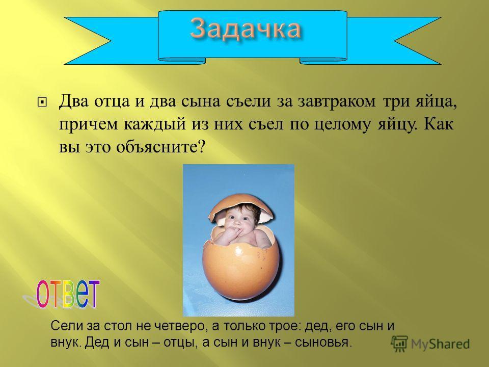 Два отца и два сына съели за завтраком три яйца, причем каждый из них съел по целому яйцу. Как вы это объясните ? Сели за стол не четверо, а только трое: дед, его сын и внук. Дед и сын – отцы, а сын и внук – сыновья.