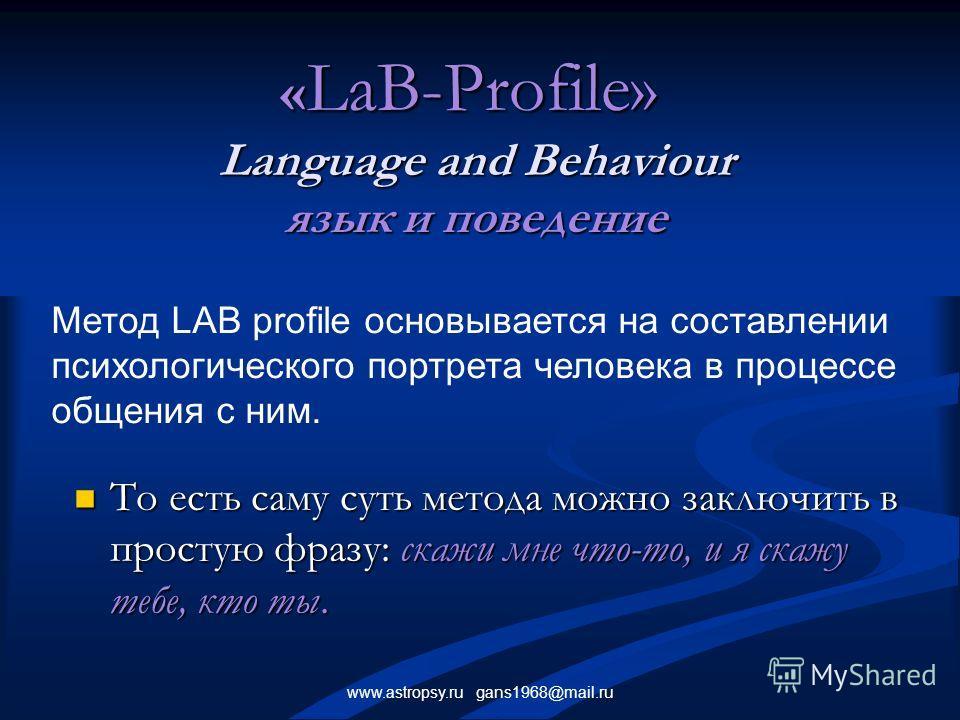 www.astropsy.ru gans1968@mail.ru « LаB-Profile» Language and Behaviour язык и поведение То есть саму суть метода можно заключить в простую фразу: скажи мне что-то, и я скажу тебе, кто ты. То есть саму суть метода можно заключить в простую фразу: скаж