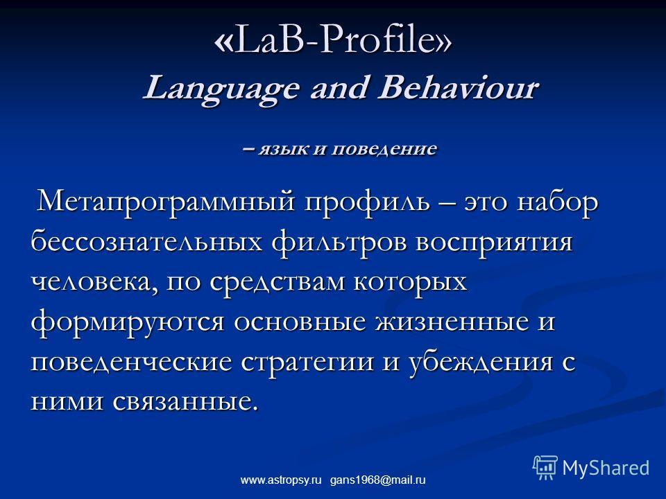 www.astropsy.ru gans1968@mail.ru «LаB-Profile» Language and Behaviour – язык и поведение Метапрограммный профиль – это набор бессознательных фильтров восприятия человека, по средствам которых формируются основные жизненные и поведенческие стратегии и