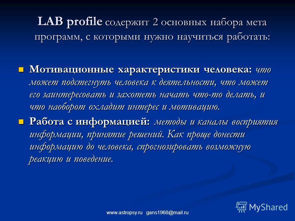 www.astropsy.ru gans1968@mail.ru LAB profile содержит 2 основных набора мета программ, с которыми нужно научиться работать: Мотивационные характеристики человека: что может подстегнуть человека к деятельности, что может его заинтересовать и захотеть
