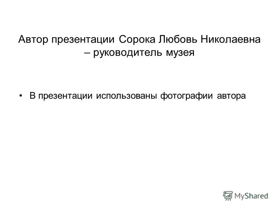 Автор презентации Сорока Любовь Николаевна – руководитель музея В презентации использованы фотографии автора
