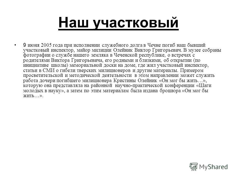 Наш участковый 9 июня 2005 года при исполнении служебного долга в Чечне погиб наш бывший участковый инспектор, майор милиции Олейник Виктор Григорьевич. В музее собраны фотографии о службе нашего земляка в Чеченской республике, о встречах с родителям