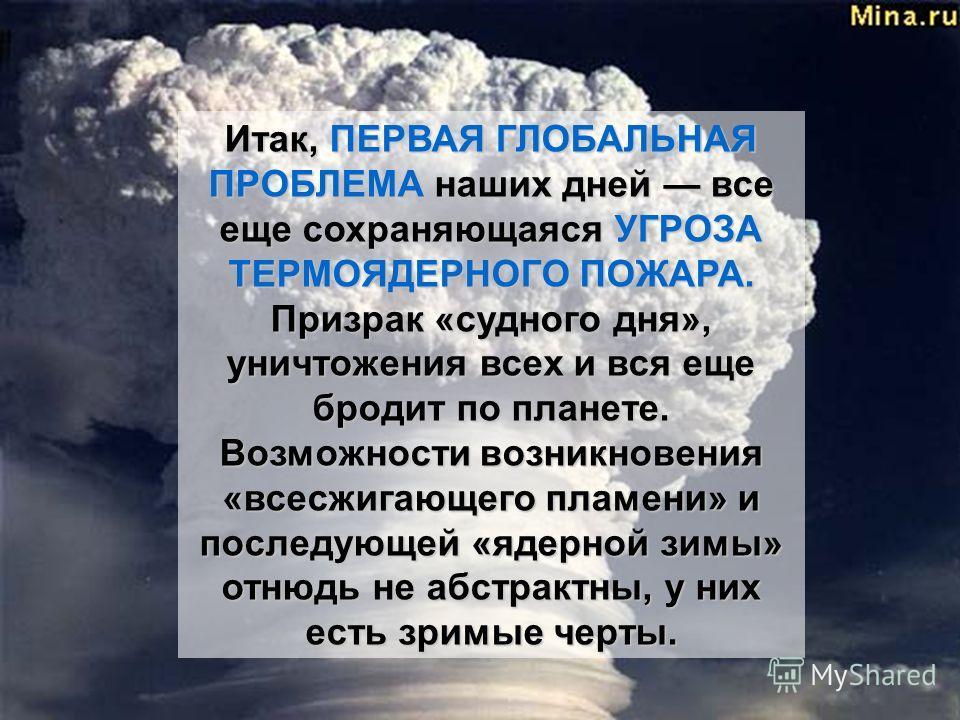 Итак, ПЕРВАЯ ГЛОБАЛЬНАЯ ПРОБЛЕМА наших дней все еще сохраняющаяся УГРОЗА ТЕРМОЯДЕРНОГО ПОЖАРА. Призрак «судного дня», уничтожения всех и вся еще бродит по планете. Возможности возникновения «все сжигающего пламени» и последующей «ядерной зимы» отнюдь