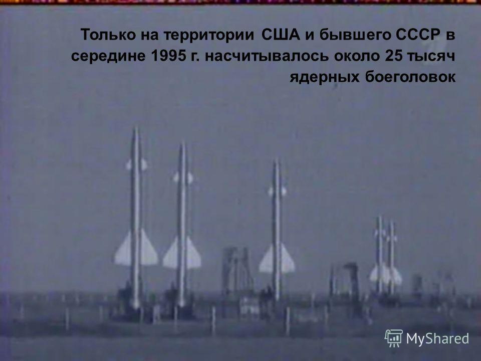 Только на территории США и бывшего СССР в середине 1995 г. насчитывалось около 25 тысяч ядерных боеголовок