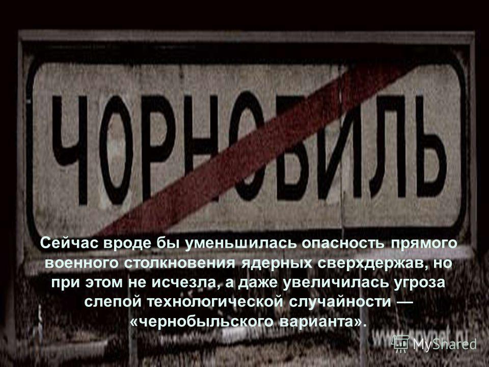 Сейчас вроде бы уменьшилась опасность прямого военного столкновения ядерных сверхдержав, но при этом не исчезла, а даже увеличилась угроза слепой технологической случайности «чернобыльского варианта».