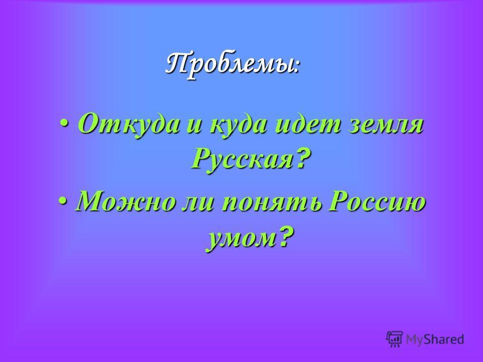 Проблемы : Откуда и куда идет земля Русская ? Откуда и куда идет земля Русская ? Можно ли понять Россию умом ? Можно ли понять Россию умом ?