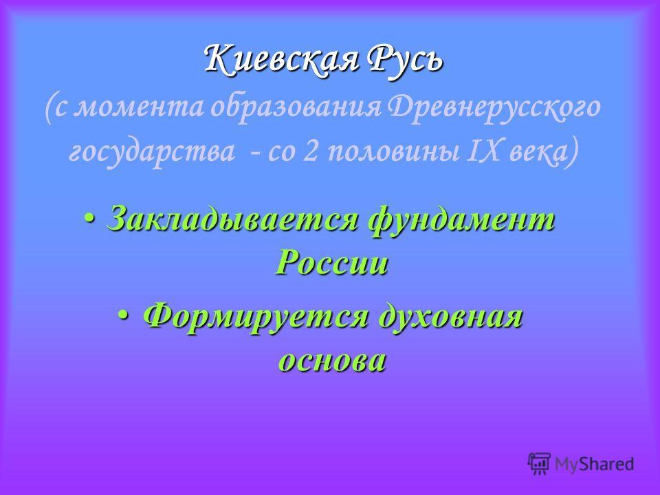 Киевская Русь Киевская Русь (с момента образования Древнерусского государства - со 2 половины IХ века) Закладывается фундамент России Закладывается фундамент России Формируется духовная основа Формируется духовная основа