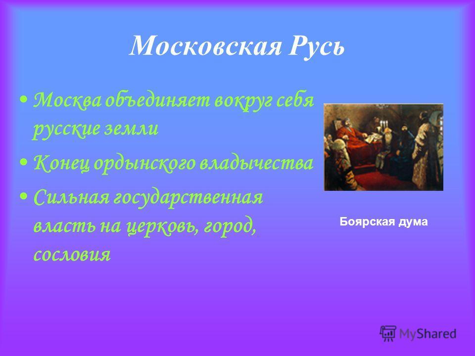 Московская Русь Москва объединяет вокруг себя русские земли Конец ордынского владычества Сильная государственная власть на церковь, город, сословия Боярская дума
