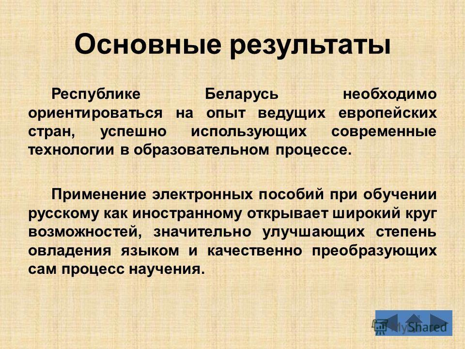 Основные результаты Республике Беларусь необходимо ориентироваться на опыт ведущих европейских стран, успешно использующих современные технологии в образовательном процессе. Применение электронных пособий при обучении русскому как иностранному открыв