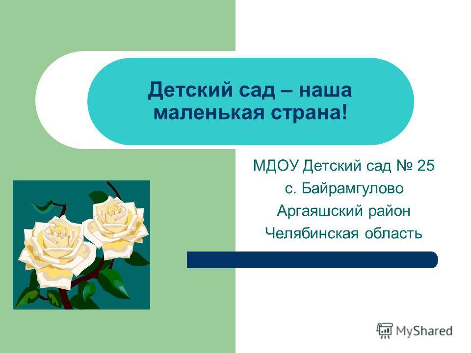 Детский сад – наша маленькая страна! МДОУ Детский сад 25 с. Байрамгулово Аргаяшский район Челябинская область