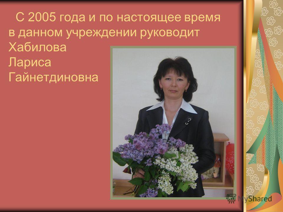 С 2005 года и по настоящее время в данном учреждении руководит Хабилова Лариса Гайнетдиновна