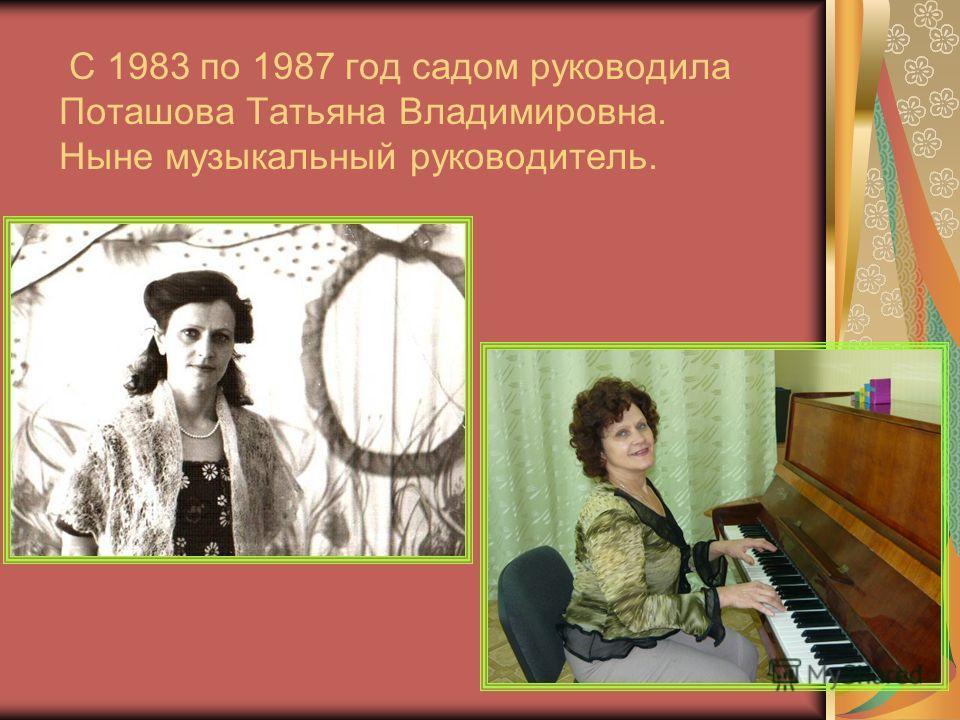 С 1983 по 1987 год садом руководила Поташова Татьяна Владимировна. Ныне музыкальный руководитель.