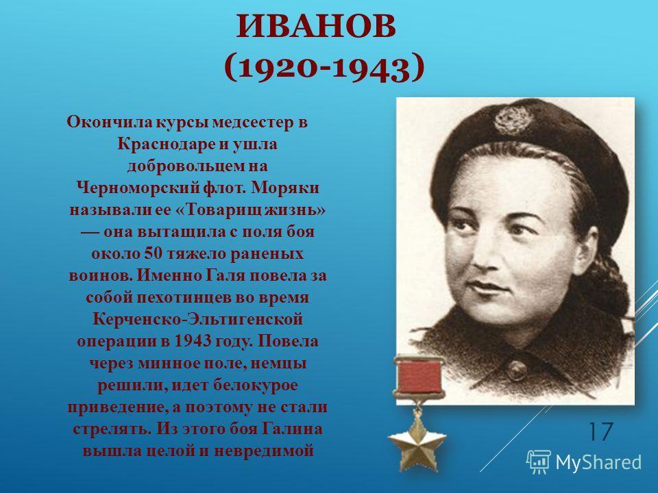 ПЕТРОВА ГАЛИНА ИВАНОВ (1920-1943) Окончила курсы медсестер в Краснодаре и ушла добровольцем на Черноморский флот. Моряки называли ее «Товарищ жизнь» она вытащила с поля боя около 50 тяжело раненых воинов. Именно Галя повела за собой пехотинцев во вре
