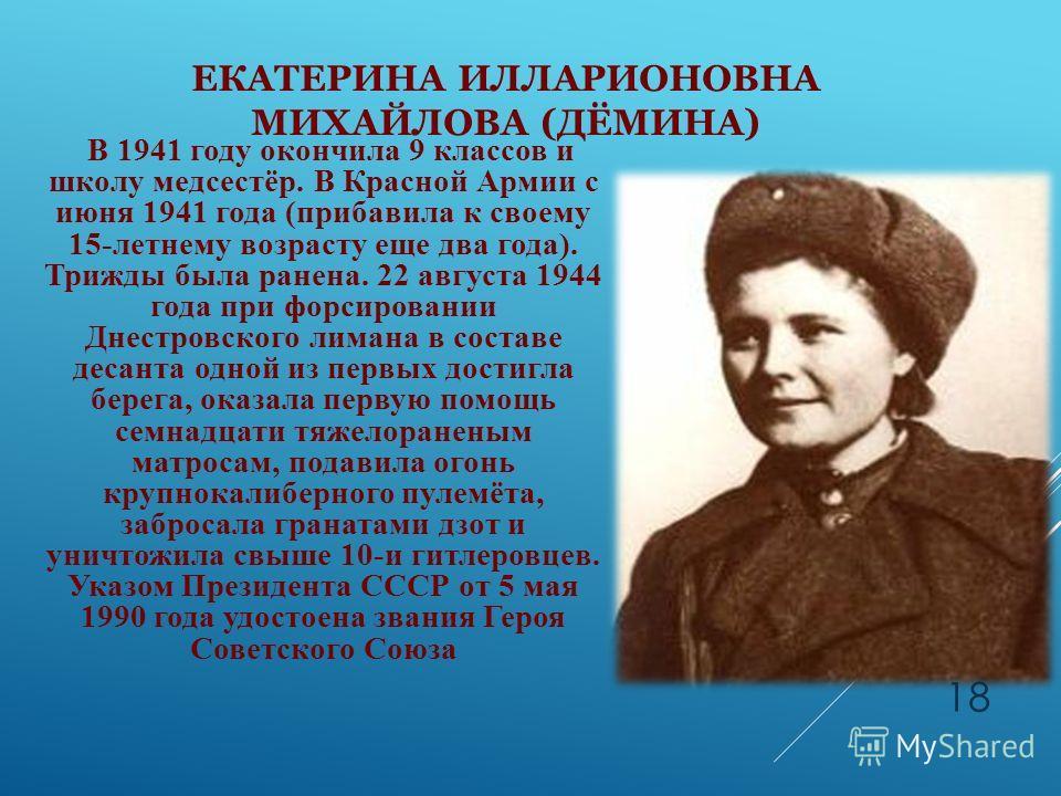 ЕКАТЕРИНА ИЛЛАРИОНОВНА МИХАЙЛОВА (ДЁМИНА) В 1941 году окончила 9 классов и школу медсестёр. В Красной Армии с июня 1941 года (прибавила к своему 15-летнему возрасту еще два года). Трижды была ранена. 22 августа 1944 года при форсировании Днестровског