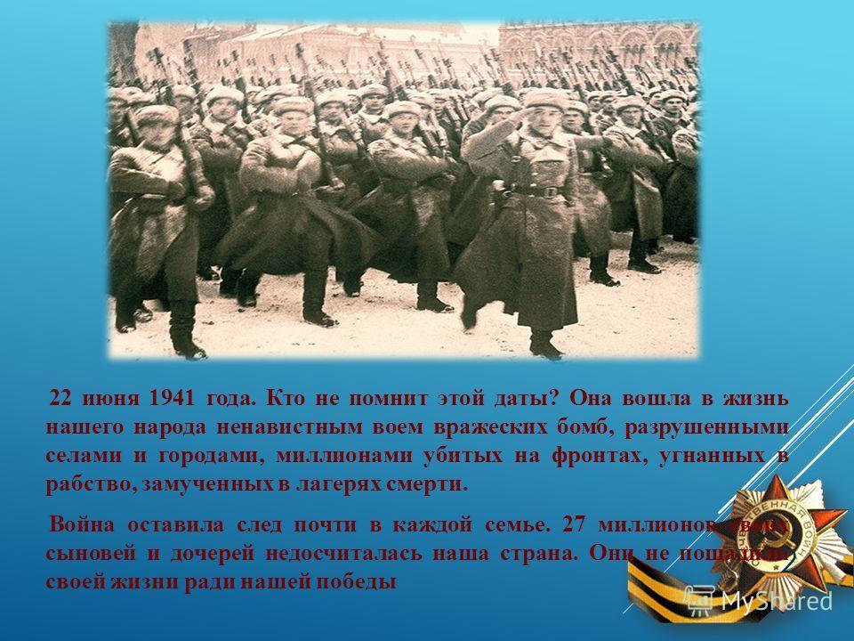 22 июня 1941 года. Кто не помнит этой даты? Она вошла в жизнь нашего народа ненавистным воем вражеских бомб, разрушенными селами и городами, миллионами убитых на фронтах, угнанных в рабство, замученных в лагерях смерти. Война оставила след почти в ка