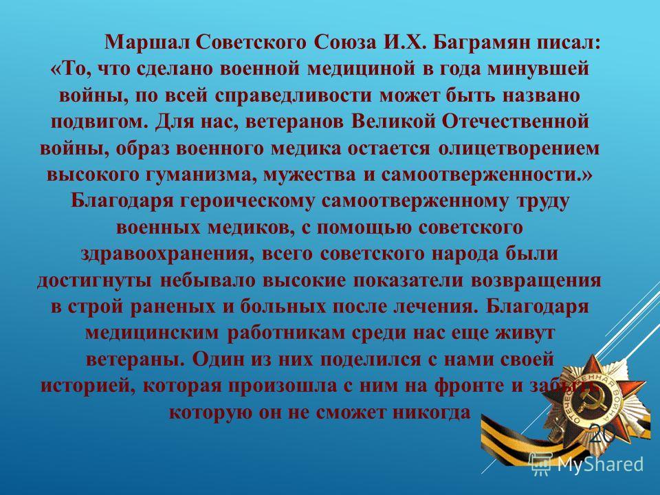 Маршал Советского Союза И.Х. Баграмян писал: «То, что сделано военной медициной в года минувшей войны, по всей справедливости может быть названо подвигом. Для нас, ветеранов Великой Отечественной войны, образ военного медика остается олицетворением в