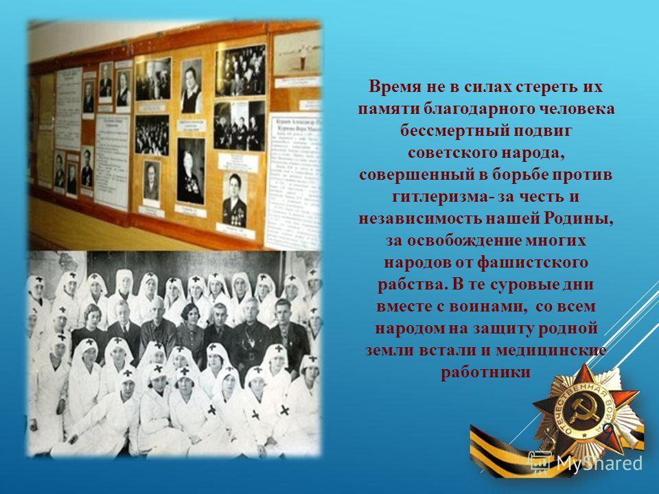 Время не в силах стереть их памяти благодарного человека бессмертный подвиг советского народа, совершенный в борьбе против гитлеризма- за честь и независимость нашей Родины, за освобождение многих народов от фашистского рабства. В те суровые дни вмес