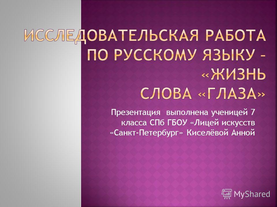 Презентация выполнена ученицей 7 класса СПб ГБОУ «Лицей искусств «Санкт-Петербург» Киселёвой Анной