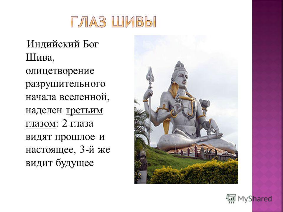 Индийский Бог Шива, олицетворение разрушительного начала вселенной, наделен третьим глазом: 2 глаза видят прошлое и настоящее, 3-й же видит будущее