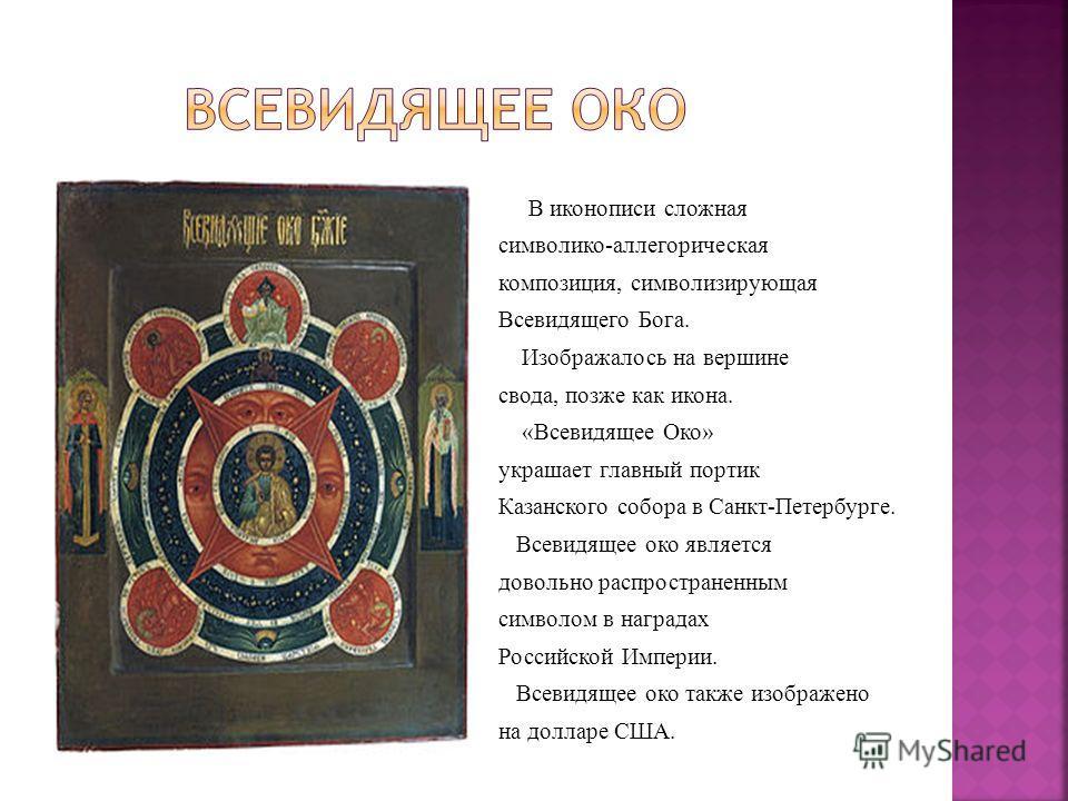 В иконописи сложная символико-аллегорическая композиция, символизирующая Всевидящего Бога. Изображалось на вершине свода, позже как икона. «Всевидящее Око» украшает главный портик Казанского собора в Санкт-Петербурге. Всевидящее око является довольно